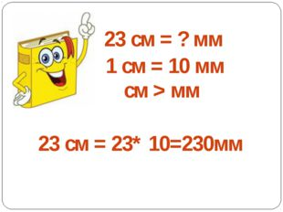23 см = ? мм 1 см = 10 мм см > мм 23 см = 23* 10=230мм