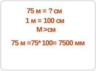 75 м = ? см 1 м = 100 см М>см 75 м =75*100= 7500 мм