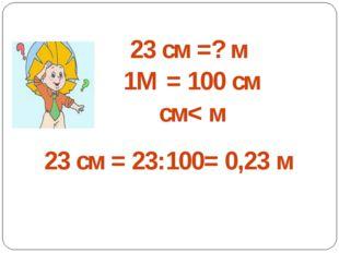 23 см =? м 1М = 100 см см< м 23 см = 23:100= 0,23 м