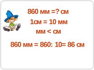 860 мм =? см 1см = 10 мм мм < см 860 мм = 860: 10= 86 см