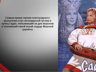 Самым ярким героем новгородского фольклора стал легендарный гусляр и купец Са