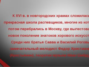 К XVI в. в новгородских храмах сложилась прекрасная школа распевщиков, многие