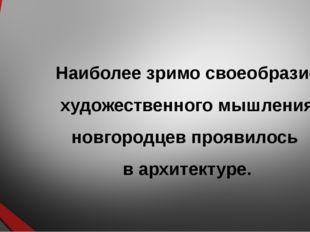 Наиболее зримо своеобразие художественного мышления новгородцев проявилось в