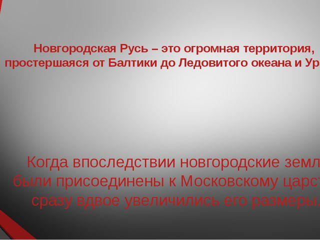 Новгородская Русь – это огромная территория, простершаяся от Балтики до Ледов...