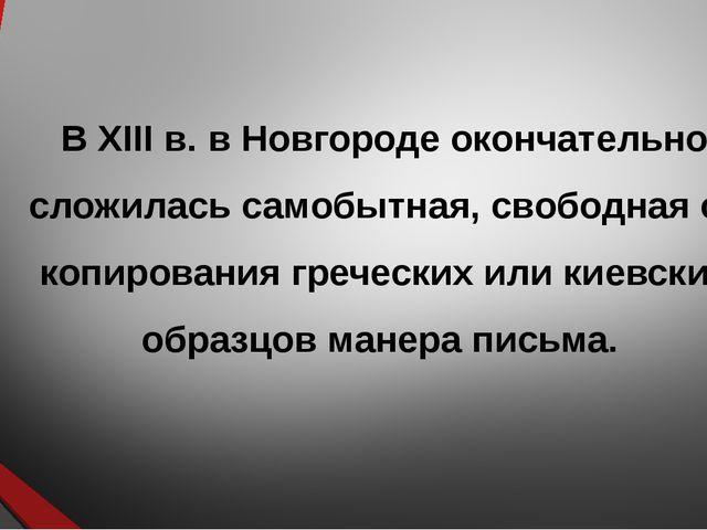 В XIII в. в Новгороде окончательно сложилась самобытная, свободная от копиров...