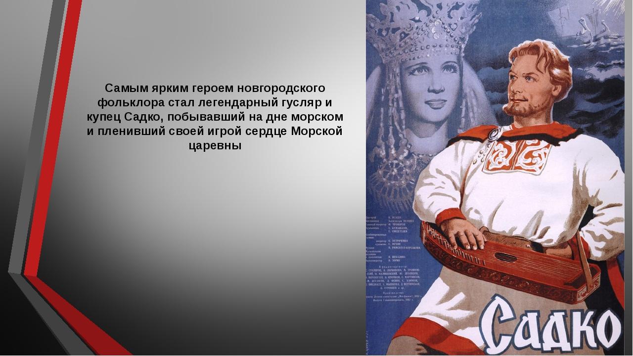 Самым ярким героем новгородского фольклора стал легендарный гусляр и купец Са...