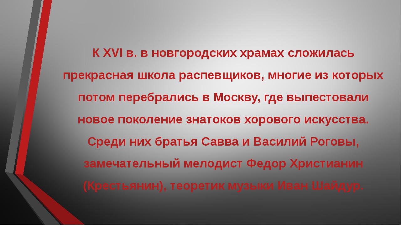 К XVI в. в новгородских храмах сложилась прекрасная школа распевщиков, многие...