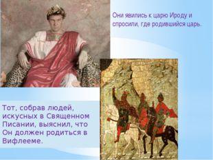 Они явились к царю Ироду и спросили, где родившийся царь. Тот, собрав людей,