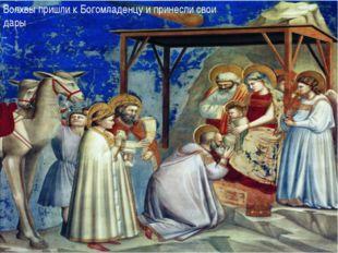 Волхвы пришли к Богомладенцу и принесли свои дары