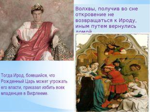 Тогда Ирод, боявшийся, что Рожденный Царь может угрожать его власти, приказал