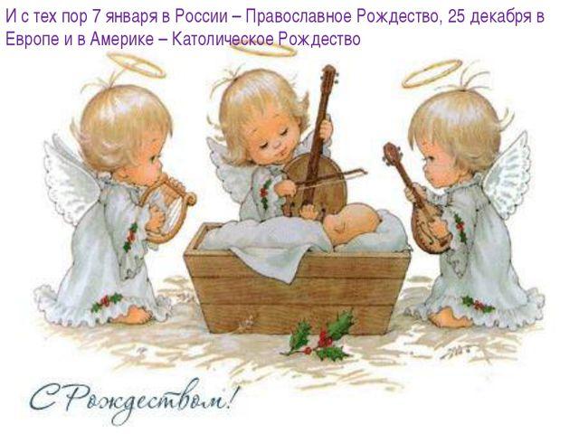 И с тех пор 7 января в России – Православное Рождество, 25 декабря в Европе и...