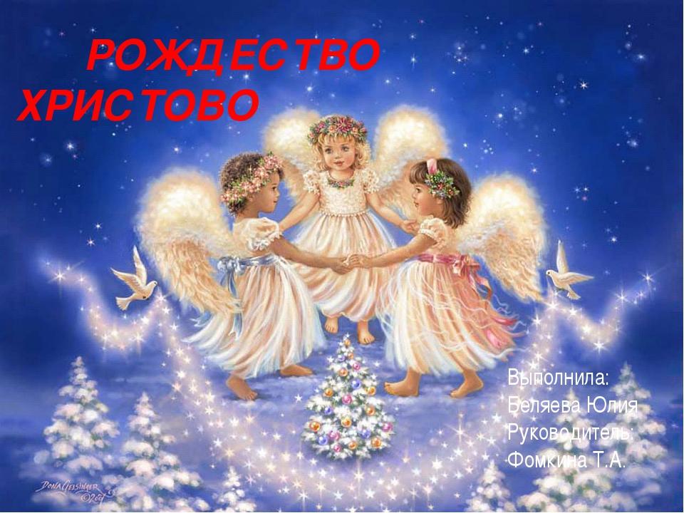 РОЖДЕСТВО ХРИСТОВО Выполнила: Беляева Юлия Руководитель: Фомкина Т.А.
