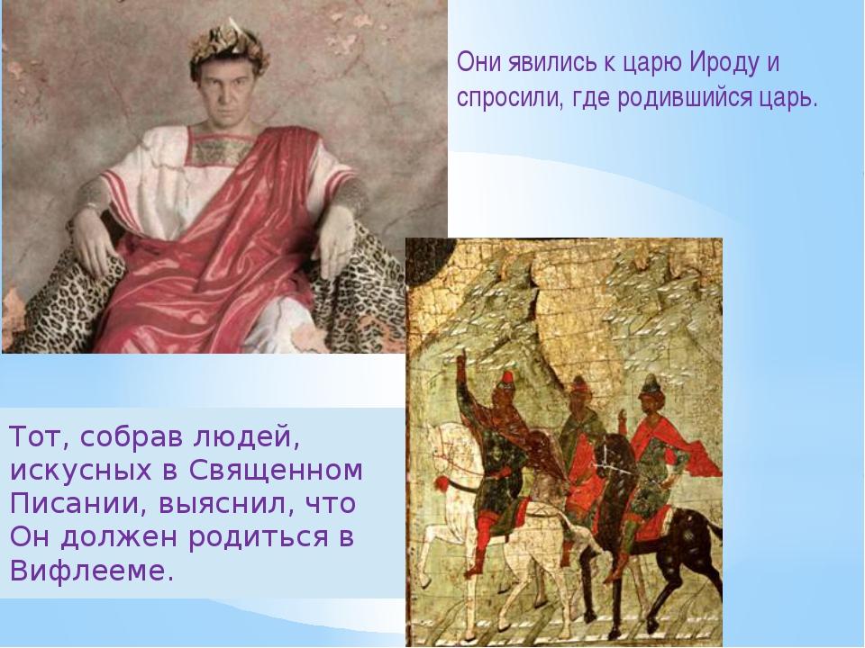 Они явились к царю Ироду и спросили, где родившийся царь. Тот, собрав людей,...