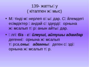 139- жаттығу ( кітаппен жұмыс) Мәтінді мәнерлеп оқыңдар. Сөйлемдегі есімдікте