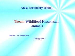 Atasu secondary school Theam:Wildlifeof Kazakhstan animals Teacher: D. Balta