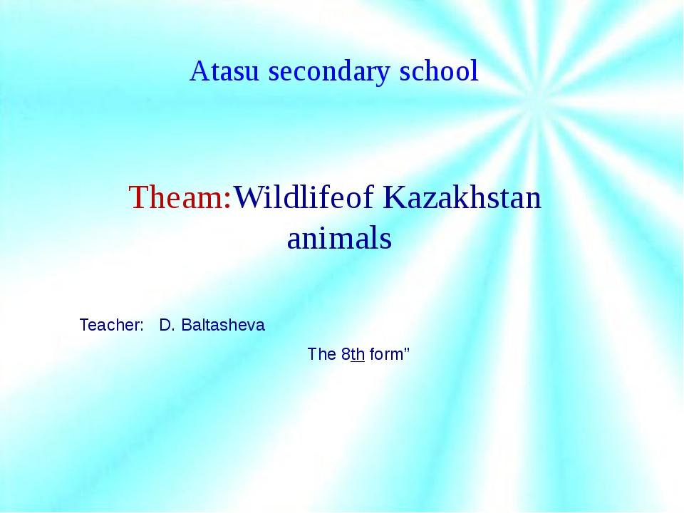 Atasu secondary school Theam:Wildlifeof Kazakhstan animals Teacher: D. Balta...