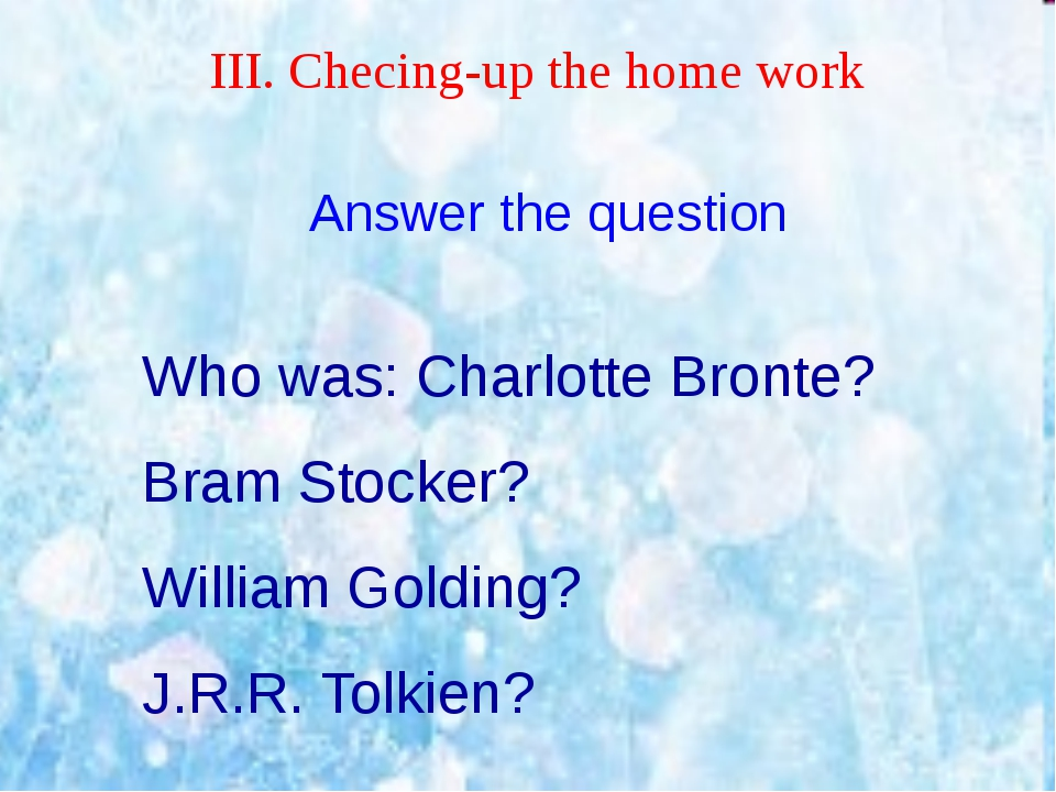 ІІІ. Checing-up the home work Answer the question Who was: Charlotte Bronte?...