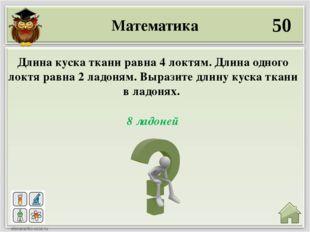 Математика 50 8 ладоней Длина куска ткани равна 4 локтям. Длина одного локтя