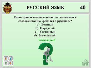 РУССКИЙ ЯЗЫК 40 Удачливый Какое прилагательное является синонимом к словосоче