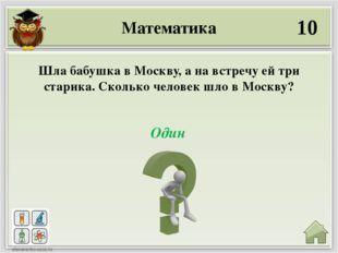 Математика 10 Один Шла бабушка в Москву, а на встречу ей три старика. Сколько