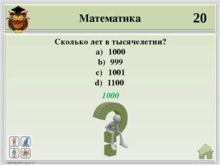 Математика 20 1000 Сколько лет в тысячелетии? 1000 999 1001 1100