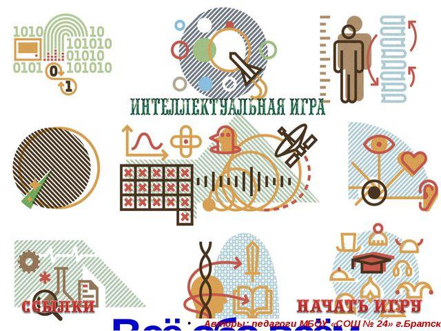 Всё обо всём. Авторы: педагоги МБОУ «СОШ № 24» г.Братска.