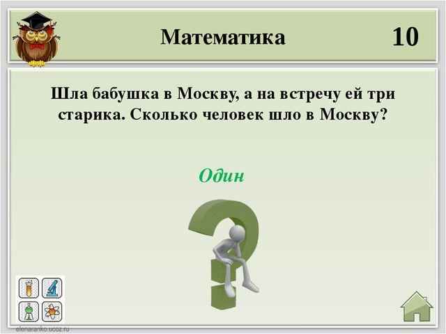 Математика 10 Один Шла бабушка в Москву, а на встречу ей три старика. Сколько...