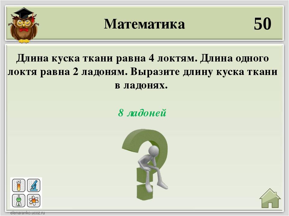 Математика 50 8 ладоней Длина куска ткани равна 4 локтям. Длина одного локтя...