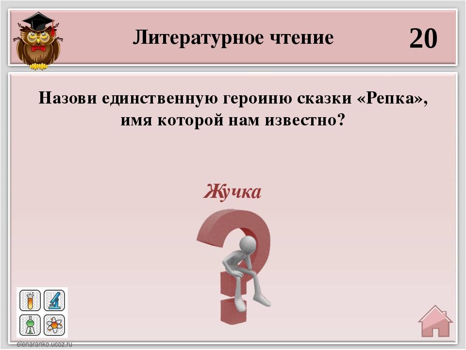 Литературное чтение 20 Жучка Назови единственную героиню сказки «Репка», имя...