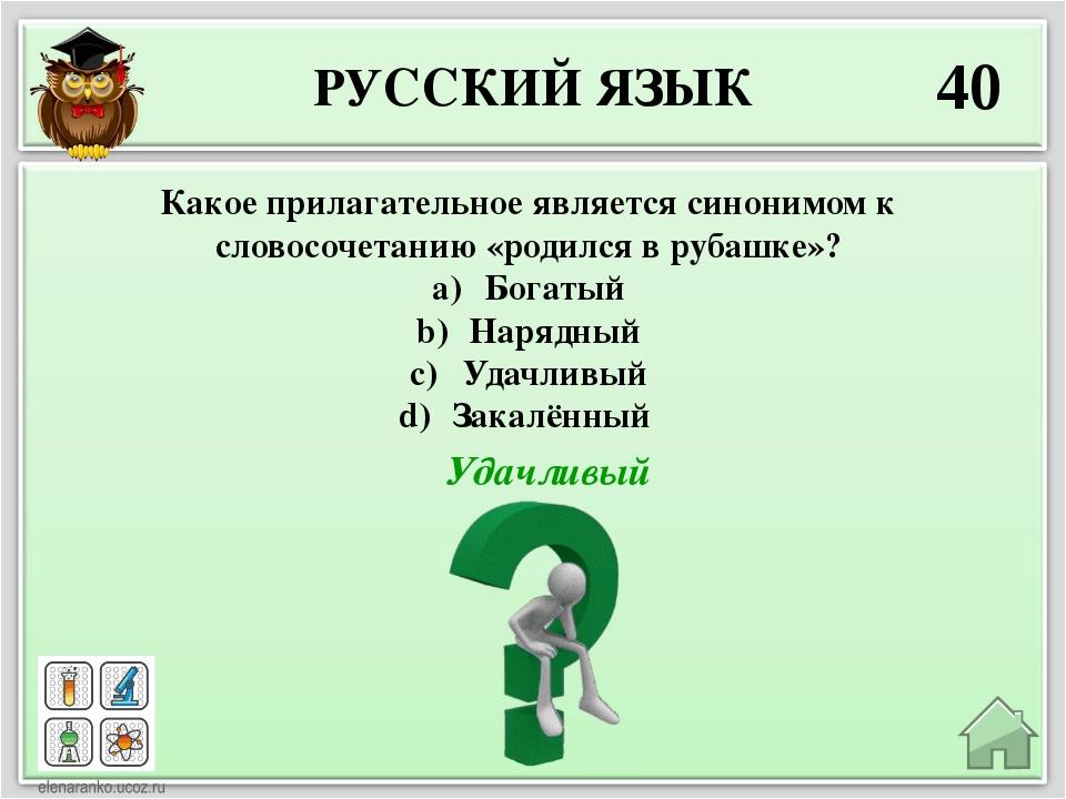 РУССКИЙ ЯЗЫК 40 Удачливый Какое прилагательное является синонимом к словосоче...