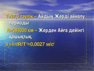 Т=27,3 тәулік – Айдың Жерді айналу периоды R=384000 км – Жерден Айға дейінгі