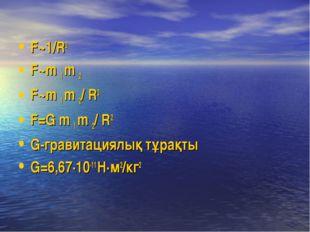 F~1/R2 F~m 1 m 2 F~m 1 m 2/ R2 F=G m 1 m 2/ R2 G-гравитациялық тұрақты G=6,67