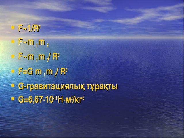 F~1/R2 F~m 1 m 2 F~m 1 m 2/ R2 F=G m 1 m 2/ R2 G-гравитациялық тұрақты G=6,67...