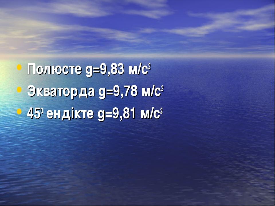 Полюсте g=9,83 м/с2 Экваторда g=9,78 м/с2 450 ендікте g=9,81 м/с2
