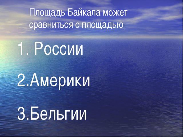 Площадь Байкала может сравниться с площадью: 1. России 2.Америки 3.Бельгии
