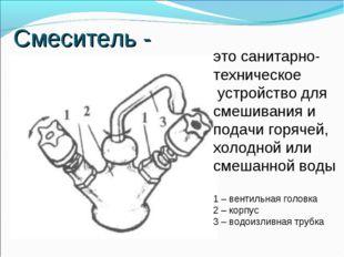 Смеситель - это санитарно- техническое устройство для смешивания и подачи гор