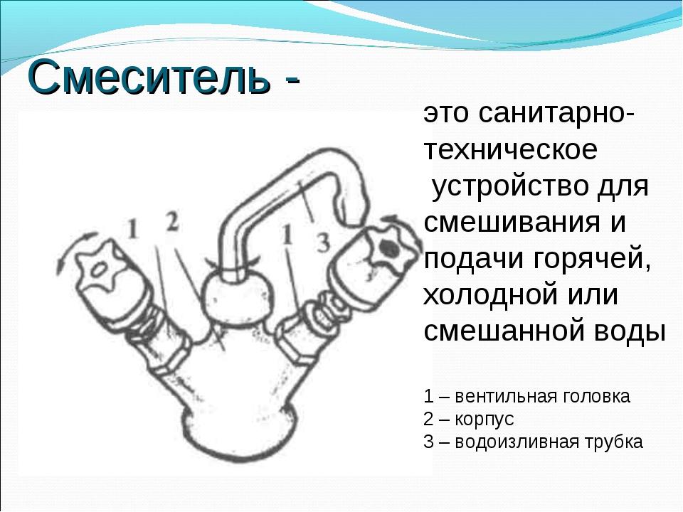 Смеситель - это санитарно- техническое устройство для смешивания и подачи гор...