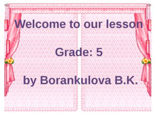 Welcome to our lesson Grade: 5 by Borankulova B.K.