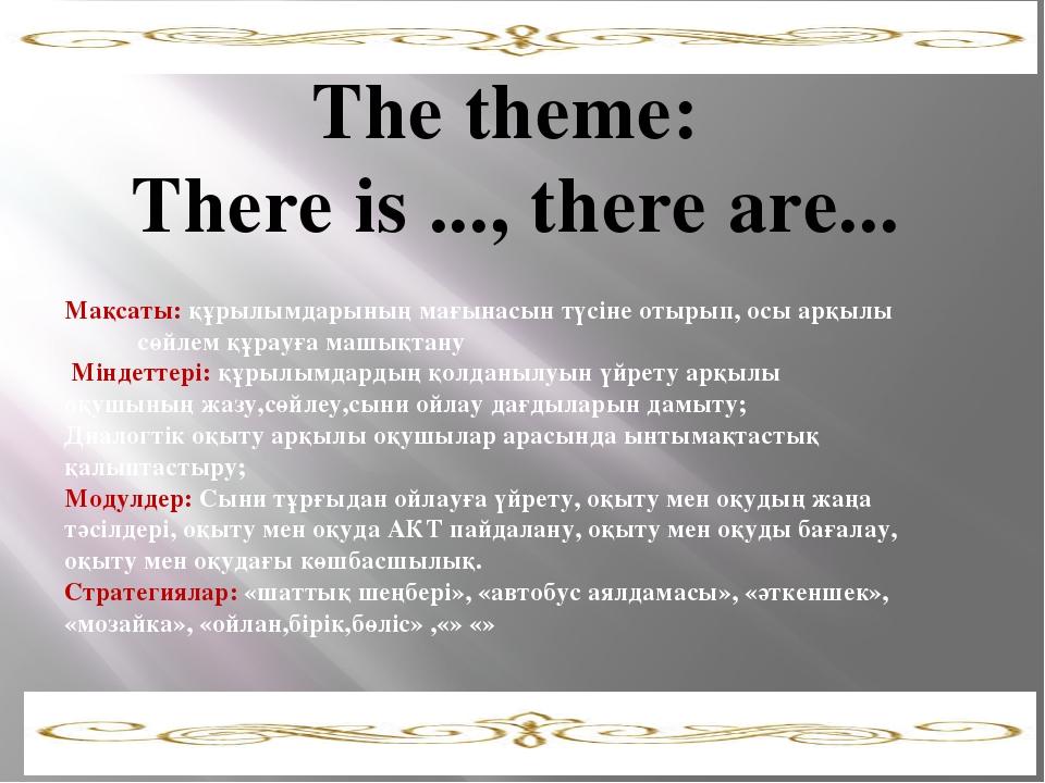 The theme: There is ..., there are... Мақсаты: құрылымдарының мағынасын түсі...