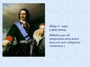 Пётр I – царь реформатор. Издаёт указ об открытии начальных школ во всех губе