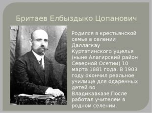 Бритаев Елбыздыко Цопанович Родился в крестьянской семье в селении Даллагкау