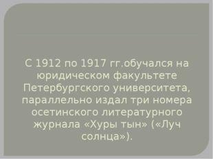 С 1912 по 1917 гг.обучался на юридическом факультете Петербургского университ