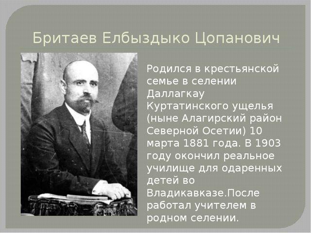 Бритаев Елбыздыко Цопанович Родился в крестьянской семье в селении Даллагкау...