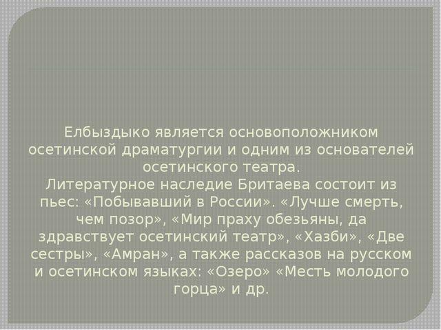 Елбыздыко является основоположником осетинской драматургии и одним из основат...