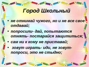 Город Школьный не отнимай чужого, но и не все свое отдавай; попросили- дай, п