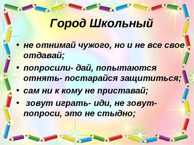 Город Школьный не отнимай чужого, но и не все свое отдавай; попросили- дай, п...