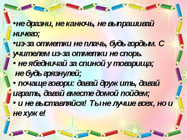 не дразни, не канючь, не выпрашивай ничего; из-за отметки не плачь, будь горд...