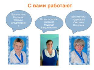 С вами работают Воспитатель: Кудряшова Светлана Павловна Воспитатель: Шадченк