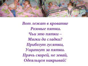 Вот лежат в кроватке Розовые пятки. Чьи это пятки – Мягки да сладки? Прибегут