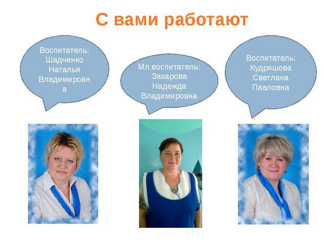 С вами работают Воспитатель: Кудряшова Светлана Павловна Воспитатель: Шадченк...
